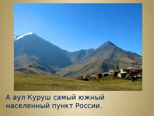 А аул Куруш самый южный населенный пункт России.
