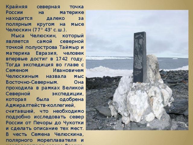 Крайняя северная точка России на материке находится далеко за полярным кругом на мысе Челюскин (77° 43' с.ш.).  Мыса Челюскин, который является самой северной точкой полуострова Таймыр и материка Евразия, человек впервые достиг в 1742 году. Тогда экспедиция во главе с Семеном Ивановичем Челюскиным назвала мыс Восточно-Северным. Она проходила в рамках Великой Северной экспедиции, которая была одобрена Адмиралтейств-коллегией, считавшей, что необходимо подробно исследовать север России от Печоры до Чукотки и сделать описание тех мест. В честь Семена Челюскина, полярного мореплавателя и исследователя севера России, мыс назвали уже в 1842 году, когда отмечали столетие его экспедиции.