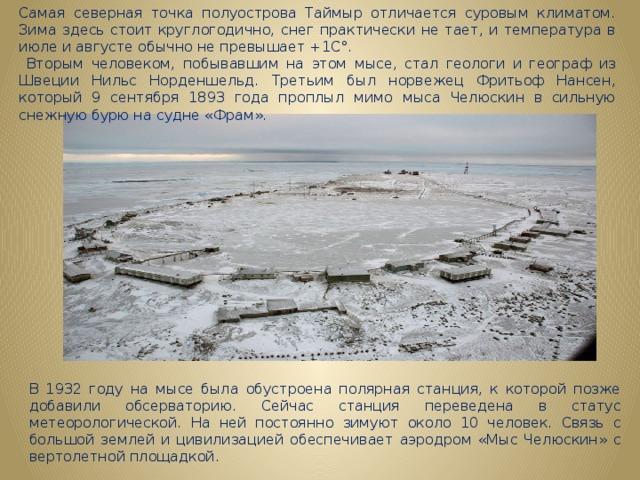 Самая северная точка полуострова Таймыр отличается суровым климатом. Зима здесь стоит круглогодично, снег практически не тает, и температура в июле и августе обычно не превышает +1С°.  Вторым человеком, побывавшим на этом мысе, стал геологи и географ из Швеции Нильс Норденшельд. Третьим был норвежец Фритьоф Нансен, который 9 сентября 1893 года проплыл мимо мыса Челюскин в сильную снежную бурю на судне «Фрам». В 1932 году на мысе была обустроена полярная станция, к которой позже добавили обсерваторию. Сейчас станция переведена в статус метеорологической. На ней постоянно зимуют около 10 человек. Связь с большой землей и цивилизацией обеспечивает аэродром «Мыс Челюскин» с вертолетной площадкой.