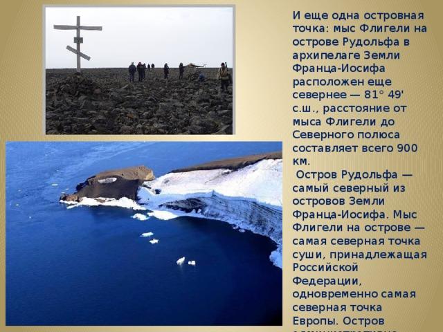 И еще одна островная точка: мыс Флигели на острове Рудольфа в архипелаге Земли Франца-Иосифа расположен еще севернее — 81° 49' с.ш., расстояние от мыса Флигели до Северного полюса составляет всего 900 км.  Остров Рудольфа — самый северный из островов Земли Франца-Иосифа. Мыс Флигели на острове — самая северная точка суши, принадлежащая Российской Федерации, одновременно самая северная точка Европы. Остров административно принадлежит Архангельской области. Площадь 297 км?. Почти полностью покрыт ледником.