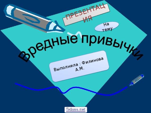 ПРЕЗЕНТАЦИЯ На тему Выполнила : Филинова А.М.