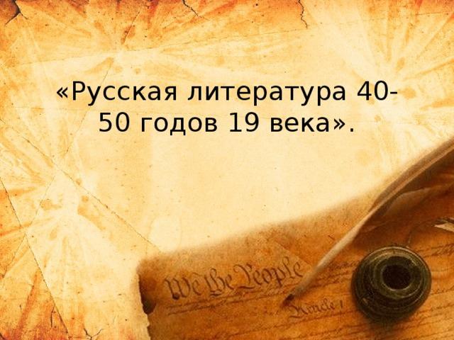 «Русская литература 40-50 годов 19 века».