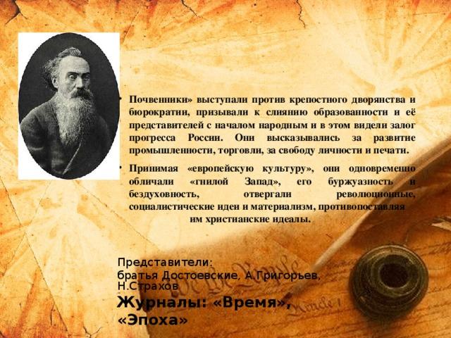 Почвенники» выступали против крепостного дворянства и бюрократии, призывали к слиянию образованности и её представителей с началом народным и в этом видели залог прогресса России. Они высказывались за развитие промышленности, торговли, за свободу личности и печати. Принимая «европейскую культуру», они одновременно обличали «гнилой Запад», его буржуазность и бездуховность, отвергали революционные, социалистические идеи и материализм, противопоставляя им христианские идеалы.