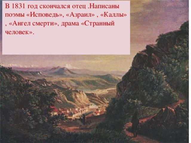 В 1831 год скончался отец .Написаны поэмы «Исповедь», «Азраил» , «Каллы» , «Ангел смерти», драма «Странный человек».