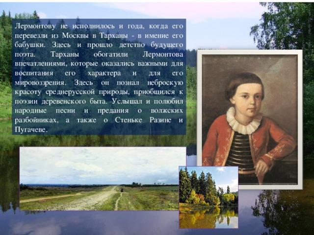 Лермонтову не исполнилось и года, когда его перевезли из Москвы в Тарханы - в имение его бабушки. Здесь и прошло детство будущего поэта. Тарханы обогатили Лермонтова впечатлениями, которые оказались важными для воспитания его характера и для его мировоззрения. Здесь он познал неброскую красоту среднерусской природы, приобщился к поэзии деревенского быта. Услышал и полюбил народные песни и предания о волжских разбойниках, а также о Стеньке Разине и Пугачеве.