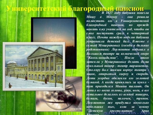 Университетский благородный пансион  В 1827 году бабушка повезла Мишу в Москву - она решила поместить его в Университетский благородный пансион, но прежде нанять ему учителей на год, чтобы он смог поступить сразу в четвертый класс. Почти каждую неделю бабушка устраивала детский бал. Вместе с семьей Мещериновых (соседи и дальние родственники) Лермонтов побывал в Большом театре на комической опере