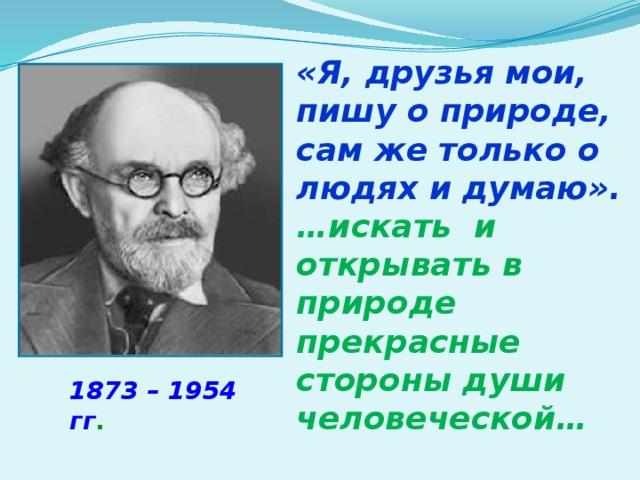 «Я, друзья мои, пишу о природе, сам же только о людях и думаю». … искать и открывать в природе прекрасные стороны души человеческой… М.М.Пришвин 1873 – 1954 гг .