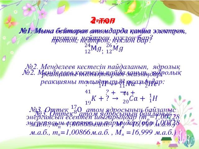 2-топ  № 1. Мына бейтарап атомдарда қанша электрон, протон, нейтрон, нуклон бар?  ,  № 2. Менделеев кестесін пайдаланып, ядролық реакцияны толықтырып жазыңдар:  ? + → +  № 3. Оттек атом ядросының байланыс энергиясын есептеп шығарыңдар (m p =1,00728 м.а.б., m n =1,00866м.а.б. , M я =16,999 м.а.б.)