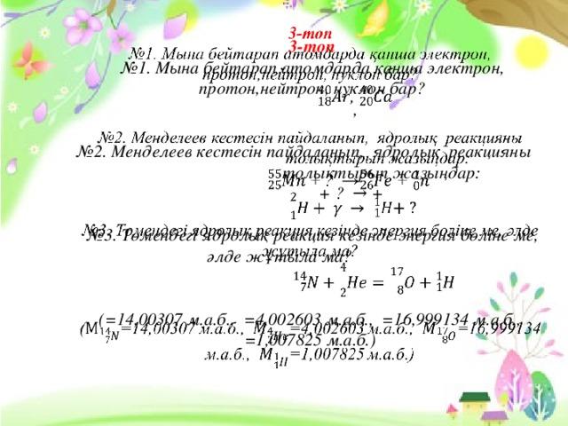 3-топ  №1. Мына бейтарап атомдарда қанша электрон, протон,нейтрон, нуклон бар?  ,   №2. Менделеев кестесін пайдаланып, ядролық реакцияны  толықтырып жазыңдар:  + ? → +    №3. Төмендегі ядролық реакция кезінде энергия бөліне ме, әлде жұтыла ма?     (=14,00307 м.а.б., =4,002603 м.а.б., =16,999134 м.а.б., =1,007825 м.а.б.)