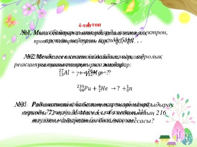 4-топ  №1. Мына бейтарап атомдарда қанша электрон, протон, нейтрон, нуклон бар? , .   №2 Менделеев кестесін пайдаланып, ядролық реакцияны толықтырып жазыңдар: + γ → + ?       №3. Радиоактивті кобальттың жартылай ыдырау периоды 72 тәулік. Массасы 4 г кобальттың 216 тәулікте ыдырайтын бөлігінің массасы?