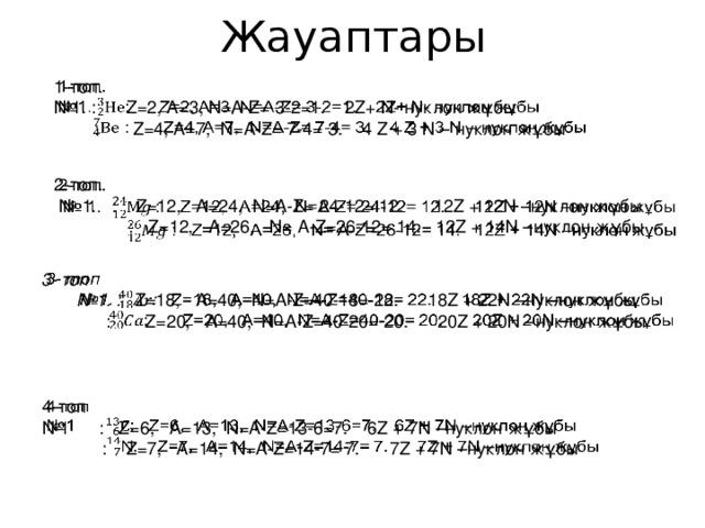 Жауаптары 1-топ.  № 1. : Z=2, A=3, N=A-Z= 3-2=1. 2Z+ N- нуклон жұбы  : Z=4, A=7, N=A-Z= 7-4= 3. 4 Z + 3 N – нуклон жұбы  2-топ. № 1. : Z=12, A=24, N=A-Z= 24-12= 12. 12Z + 12N –нуклон жұбы  : Z=12, A=26, N= A-Z=26-12= 14. 12Z + 14N –нуклон жұбы 3- топ  № 1. : Z=18, A=40, N=A-Z=40-18= 22. 18Z + 22N –нуклон жұбы  : Z=20, A=40, N=A-Z=40-20= 20. 20Z + 20N –нуклон жұбы 4-топ  № 1 : Z=6, A=13, N=A-Z=13-6=7. 6Z + 7N –нуклон жұбы  : Z=7, A=14, N=A-Z=14-7= 7. 7Z + 7N –нуклон жұбы