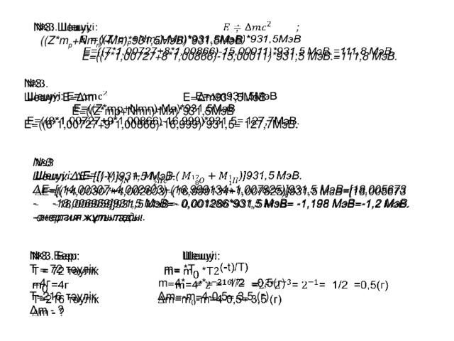 № 3. Шешуі: ;   ((Z*m p +Nm n )-Mя)*931,5МэВ)*931,5МэВ  E=((7*1,00727+8*1,00866)-15,00011)*931,5 MэВ.=111,8 MэВ. № 3.  Шешуі: E=∆m E=∆m931,5МэВ  Е=((Z*mp+Nmn)-Mя)*931,5МэВ E=((8*1,00727+9*1,00866)-16,999)*931,5= 127,7MэВ.  № 3  Шешуі: ∆Е=[()-()]931,5 MэВ. ∆ Е=[(14,00307+4,002603)-(16,999134+1,007825)]931,5 MэВ=[18,005673 - -18,006959]931,5 MэВ=- 0,001286*931,5 MэВ= -1,198 MэВ=-1,2 MэВ. -энергия жұтылады. № 3. Бер: Шешуі:  T = 72 тәулік m= *T  =4г m=4* =*= = 1/2 =0,5(г) T=216 тәулік ∆m=-m=4-0,5= 3,5 (г) ∆ m - ?