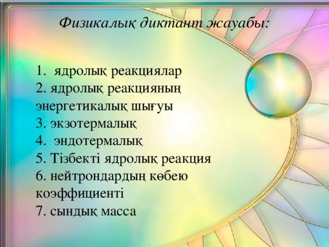 Физикалық диктант жауабы:   1. ядролық реакциялар 2. ядролық реакцияның энергетикалық шығуы 3. экзотермалық 4. эндотермалық 5. Тізбекті ядролық реакция 6. нейтрондардың көбею коэффициенті 7. сындық масса