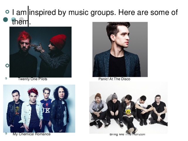 I am inspired by music groups. Here are some of them.     Twenty One Pilots Panic! At The Disco   My Chemical Romance Bring Me The Horizon