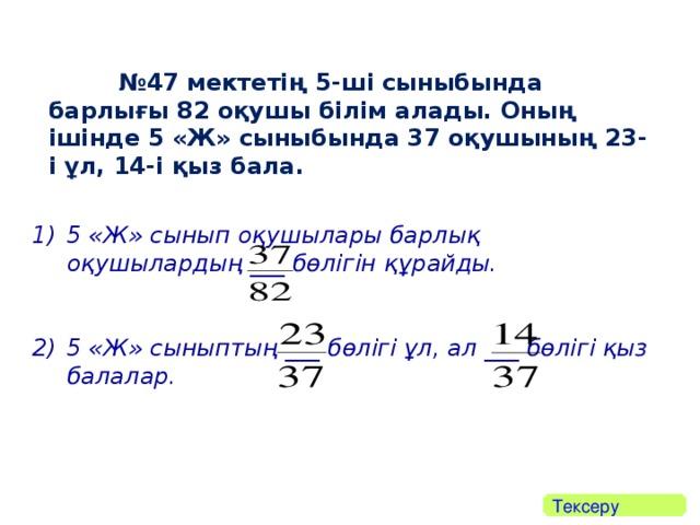 № 47 мектетің 5-ші сыныбында барлығы 82 оқушы білім алады. Оның ішінде 5 «Ж» сыныбында 37 оқушының 23-і ұл, 14-і қыз бала.  5 «Ж» сынып оқушылары барлық оқушылардың ___ бөлігін құрайды.  5 «Ж» сыныптың ___ бөлігі ұл, ал ___ бөлігі қыз балалар.  Тексеру