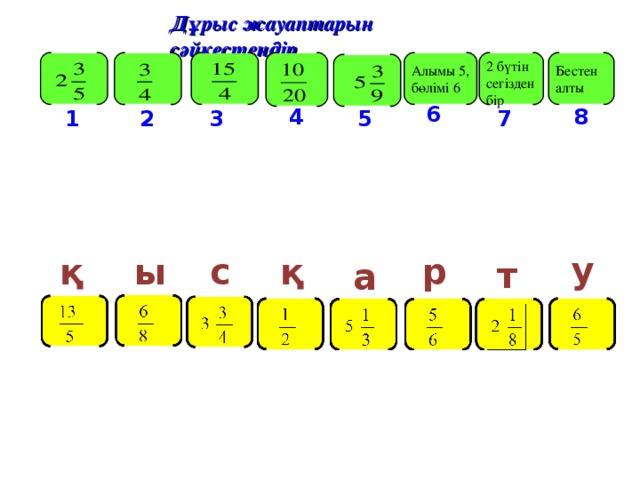 Дұрыс жауаптарын сәйкестендір Бестен алты 2 бүтін сегізден бір Алымы 5, бөлімі 6 6 8 4 7 2 1 5 3 у қ қ ы с р т а
