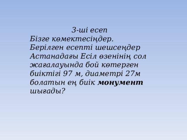 3-ші есеп Бізге көмектесіңдер. Берілген есепті шешсеңдер Астанадағы Есіл өзенінің сол жағалауында бой көтерген биіктігі 97 м, диаметрі 27м болатын ең биік монумент шығады?