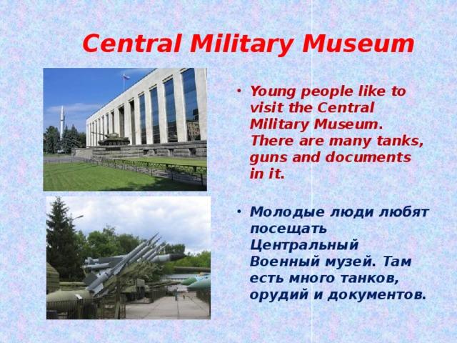 Central Military Museum Young people like to visit the Central Military Museum. There are many tanks, guns and documents in it.  Молодые люди любят посещать Центральный Военный музей. Там есть много танков, орудий и документов.