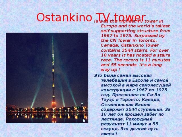 Ostankino TV tower Is was the highest TV tower in Europe and the world's tallest self-supporting structure from 1967 to 1975. Surpassed by the CN Tower in Toronto, Canada, Ostankino Tower contains 3544 stairs. For over 10 years it has hosted a stairs race. The record is 11 minutes and 55 seconds. It's a long way up ! Это была самая высокая телебашня в Европе и самой высокой в мире самонесущей конструкции с 1967 по 1975 год. Превзошел по Си-Эн Тауэр в Торонто, Канада, Останкинская Башня содержит 3544 ступеньки. За 10 лет он прошел забег по лестнице. Рекордный результат 11 минут и 55 секунд. Это долгий путь вверх !
