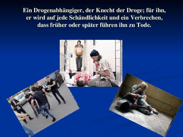 Ein Drogenabhängiger , der Knecht der Droge ; für ihn , er wird auf jede Schändlichkeit und ein Verbrechen , dass früher oder später führen ihn zu Tode.