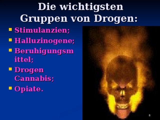 Die wichtigsten Gruppen von Drogen : Stimulanzien ; Halluzinogene ; Beruhigungsmittel ; Drogen Cannabis ; Opiate .