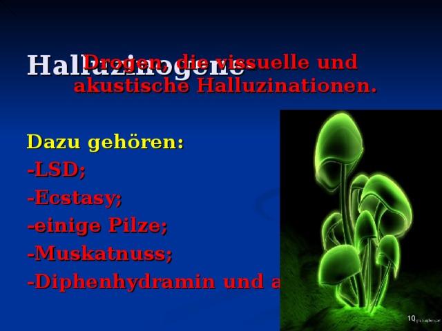 Halluzinogene - Drogen, die vissuelle und akustische Halluzinationen.  Dazu gehören: - LSD ; - Ecstasy ; - einige Pilze ; - Muskatnuss ; - Diphenhydramin und andere.