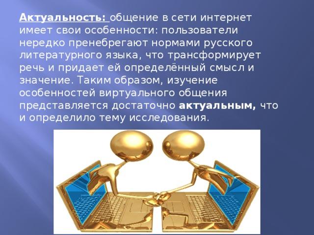Актуальность: общение в сети интернет имеет свои особенности: пользователи нередко пренебрегают нормами русского литературного языка, что трансформирует речь и придает ей определённый  смысл и значение. Таким образом, изучение особенностей виртуального общения представляется достаточно актуальным, что и определило тему исследования.