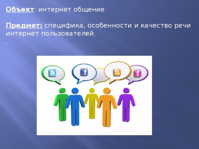 Объект : интернет общение  Предмет:  специфика, особенности и качество речи интернет пользователей. .