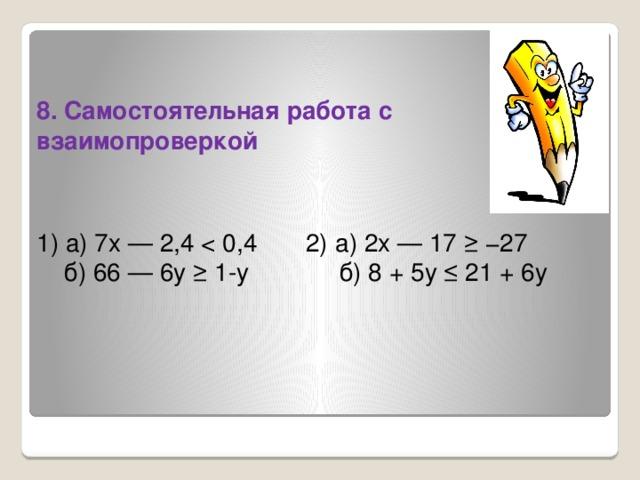 8. Самостоятельная работа с взаимопроверкой  1) а) 7х— 2,4  б) 66— 6у ≥ 1-у б) 8 + 5у ≤ 21 + 6у
