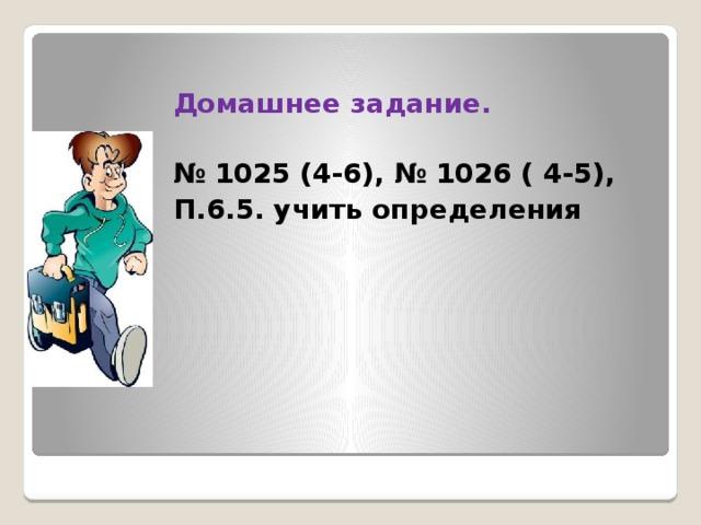 Домашнее задание.  № 1025 (4-6), № 1026 ( 4-5), П.6.5. учить определения