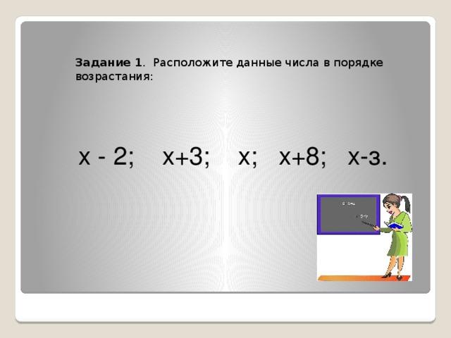 Задание 1 . Расположите данные числа в порядке возрастания:  х - 2; х+3; х; х+8; х-з.