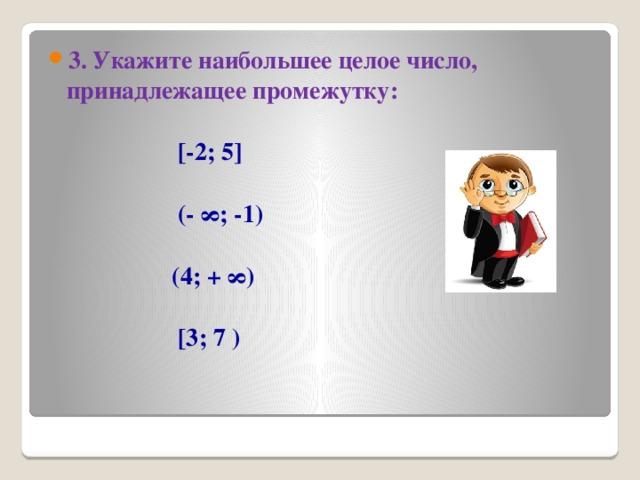3. Укажите наибольшее целое число, принадлежащее промежутку: