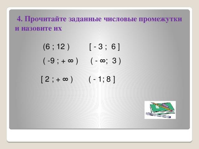 4. Прочитайте заданные числовые промежутки и назовите их  (6 ; 12 )  [ - 3 ; 6 ]  ( -9 ; + ∞ )  ( - ∞; 3 )  [ 2 ; + ∞ )  ( - 1; 8 ]
