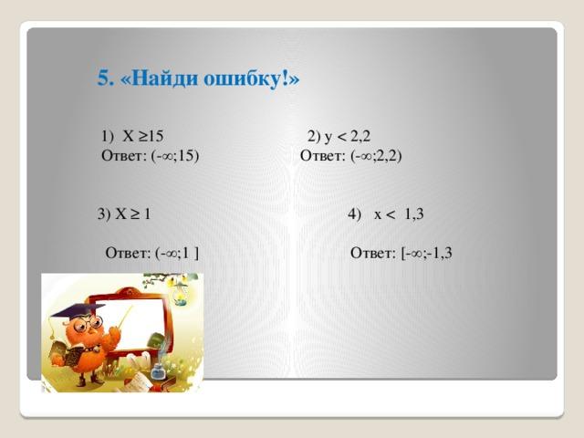 5. «Найди ошибку!»    1) Х ≥15  2) y  Ответ: (-∞;15)   Ответ: (-∞;2,2)   3) Х ≥ 1 4) х  Ответ: (-∞;1 ] Ответ: [-∞;-1,3