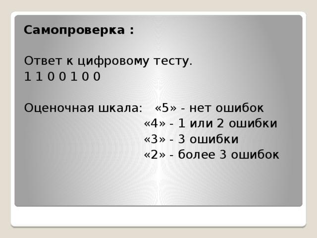Самопроверка :  Ответ к цифровому тесту. 1 1 0 0 1 0 0 Оценочная шкала: «5» - нет ошибок  «4» - 1 или 2 ошибки  «3» - 3 ошибки  «2» - более 3 ошибок