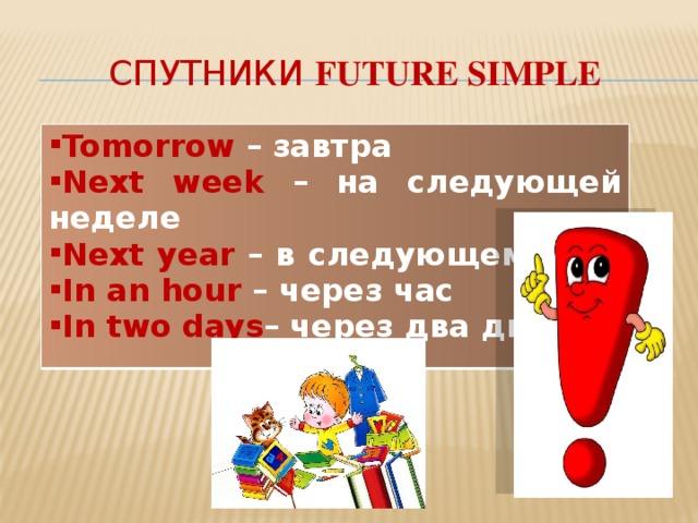 Спутники Future Simple Tomorrow  – завтра Next week – на следующей неделе Next year – в следующем году In an hour – через час In two days – через два дня