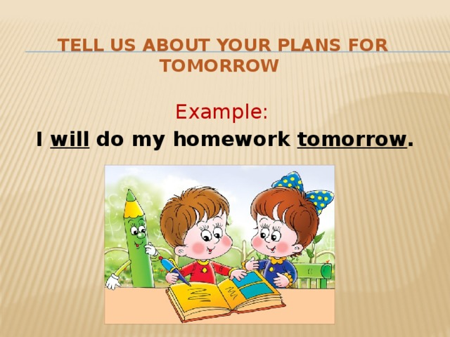 Tell us about your plans for tomorrow Example :  I will do my homework tomorrow .