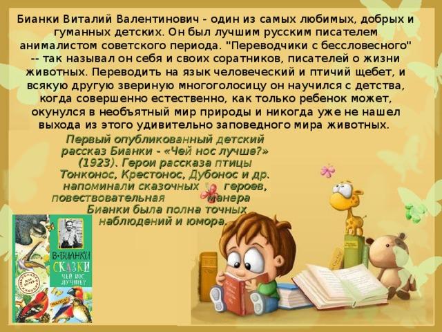 Бианки Виталий Валентинович - один из самых любимых, добрых и гуманных детских. Он был лучшим русским писателем анималистом советского периода.