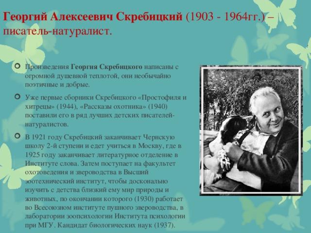 Георгий Алексеевич Скребицкий (1903 - 1964гг.) – писатель-натуралист.