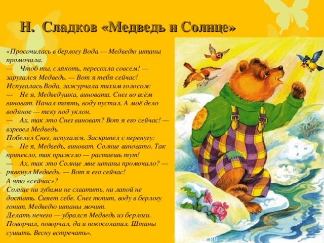 Н. Сладков «Медведь и Солнце»     «Просочилась в берлогу Вода — Медведю штаны промочила.  — Чтоб ты, слякоть, пересохла совсем! — заругался Медведь. — Вот я тебя сейчас! Испугалась Вода, зажурчала тихим голосом: — Не я, Медведушка, виновата. Снег во всём виноват. Начал таять, воду пустил. А моё дело водяное — теку под уклон.  — Ах, так это Снег виноват? Вот я его сейчас! — взревел Медведь.  Побелел Снег, испугался. Заскрипел с перепугу: — Не я, Медведь, виноват. Солнце виновато. Так припекло, так прижгло — растаешь тут! — Ах, так это Солнце мне штаны промочило? — рявкнул Медведь. — Вот я его сейчас! А что «сейчас»? Солнце ни зубами не схватить, ни лапой не достать. Сияет себе. Снег топит, воду в берлогу гонит. Медведю штаны мочит.  Делать нечего — убрался Медведь из берлоги. Поворчал, поворчал, да и покосолапил. Штаны сушить. Весну встречать».