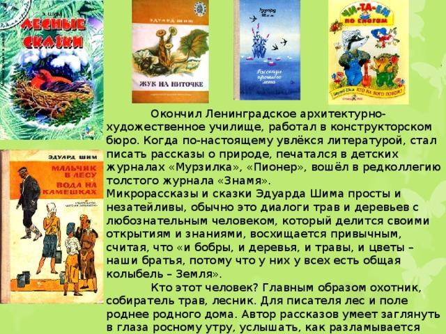 Окончил Ленинградское архитектурно-художественное училище, работал в конструкторском бюро. Когда по-настоящему увлёкся литературой, стал писать рассказы о природе, печатался в детских журналах «Мурзилка», «Пионер», вошёл в редколлегию толстого журнала «Знамя». Микрорассказы и сказки Эдуарда Шима просты и незатейливы, обычно это диалоги трав и деревьев с любознательным человеком, который делится своими открытиям и знаниями, восхищается привычным, считая, что «и бобры, и деревья, и травы, и цветы – наши братья, потому что у них у всех есть общая колыбель – Земля».  Кто этот человек? Главным образом охотник, собиратель трав, лесник. Для писателя лес и поле роднее родного дома. Автор рассказов умеет заглянуть в глаза росному утру, услышать, как разламывается снежинка, упав на тонкую берёзовую ветку.