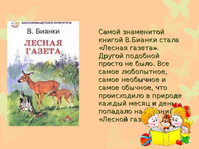 Самой знаменитой книгой В.Бианки стала «Лесная газета». Другой подобной просто не было. Все самое любопытное, самое необычное и самое обычное, что происходило в природе каждый месяц и день, попадало на страницы «Лесной газеты».