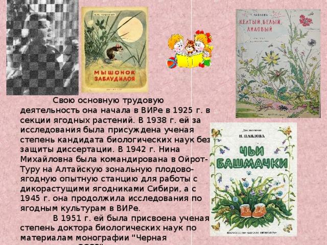 Свою основную трудовую деятельность она начала в ВИРе в 1925 г. в секции ягодных растений. В 1938 г. ей за исследования была присуждена ученая степень кандидата биологических наук без защиты диссертации. В 1942 г. Нина Михайловна была командирована в Ойрот-Туру на Алтайскую зональную плодово-ягодную опытную станцию для работы с дикорастущими ягодниками Сибири, а с 1945 г. она продолжила исследования по ягодным культурам в ВИРе.  В 1951 г. ей была присвоена ученая степень доктора биологических наук по материалам монографии