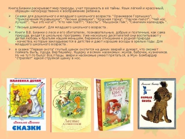 Книги Бианки раскрывают мир природы, учат проникать в её тайны. Язык лёгкий и красочный, обращён непосредственно к воображению ребёнка.