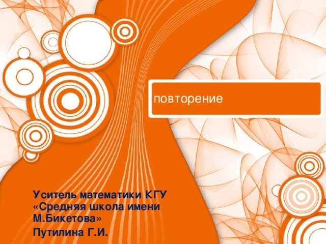 повторение Уситель математики КГУ «Средняя школа имени М.Бикетова» Путилина Г.И.