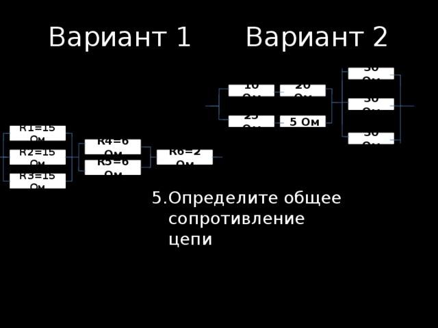 Вариант 1    Вариант 2 30 Ом 10 Ом 20 Ом 30 Ом  5 Ом 25 Ом R1=15 Ом 30 Ом R4=6 Ом R2=15 Ом R6=2 Ом R5=6 Ом R3=15 Ом 5.  Определите общее сопротивление цепи