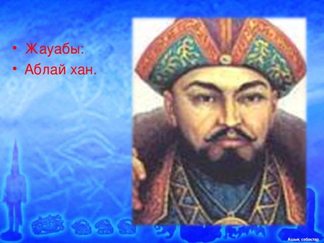 Жауабы: Аблай хан.