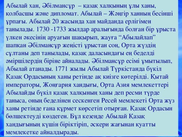 """Абылай хан, Әбілмансұр – қазақ халқының ұлы ханы, қолбасшы және дипломат. Абылай – Жәңгір ханның бесінші ұрпағы. Абылай 20 жасында хан майданда ерлігімен танылады. 1730 -1733 жылдар аралығында болған бір ұрыста үлкен әкесінің аруағын шақырып, жауға """"Абылайлап"""" шапқан Әбілмансұр жеңісті ұрыстан соң, Орта жүздің сұлтаны деп танылады, қазақ даласындағы ең беделді әміршілердің біріне айналады. Әбілмансұр есімі ұмытылып, Абылай атанады. 1771 жылы Абылай Түркістанда бүкіл Қазақ Ордасының ханы ретінде ақ киізге көтерілді. Қытай императоры, Жоңғария хандығы, Орта Азия мемлекеттері Абылайды бүкіл қазақ халқының ханы деп ресми түрде таныса, оның беделінен сескенген Ресей мемлекеті Орта жүз ханы ретінде ғана құрмет көрсетіп отырған. Қазақ Ордасын бөлшектеуді көздеген. Бұл кезеңде Абылай Қазақ хандығының күшін біріктіріп, әскери жағынан қуатты мемлекетке айналдырады."""
