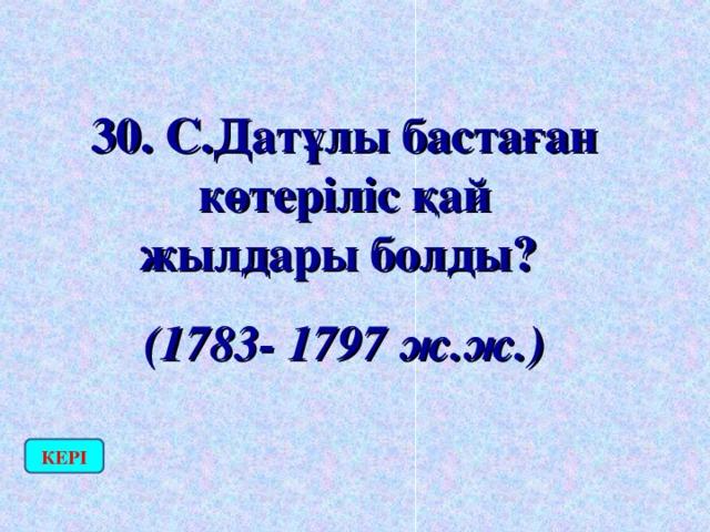 30. С.Датұлы бастаған көтеріліс қай жылдары болды? (1783- 1797 ж.ж.) КЕРІ