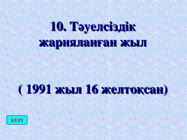 10. Тәуелсіздік жарияланған жыл  ( 1991 жыл 16 желтоқсан) КЕРІ